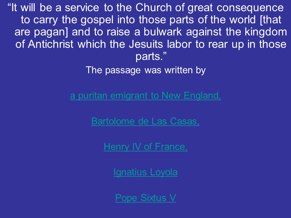 It will be a service to the Church of great consequence to carry the gospel into those parts of the world [that are pagan] and to raise a bulwark against the kingdom of Antichrist which the Jesuits labor to rear up in those parts.